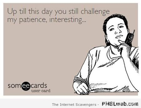 Sarcastic challenge my patience ecard at PMSLweb.com
