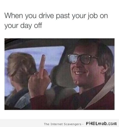 When you drive past your job on a day off at PMSLweb.com