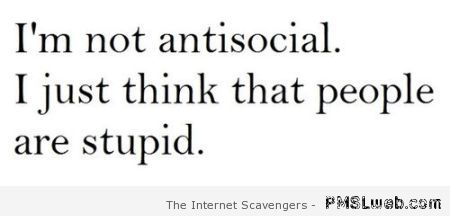 I'm not antisocial funny quote at PMSLweb.com