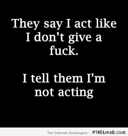 I act like I don't give a f*ck quote at PMSLweb.com