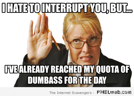 I hate to interrupt you meme – Sarcastic funnies at PMSLweb.com