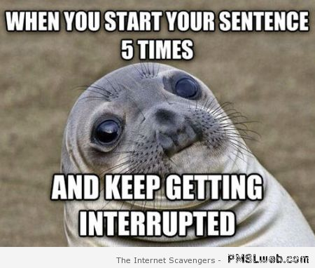When you keep getting interrupted meme at PMSLweb.com