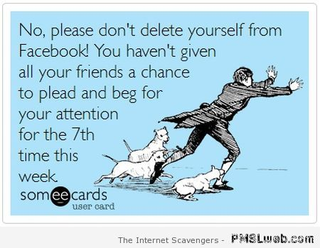 Don't delete yourself from Facebook ecard at PMSLweb.com