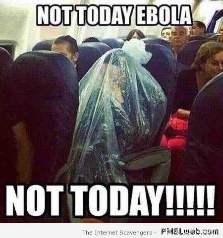 Not today ebola meme – Monday funnies at PMSLweb.com