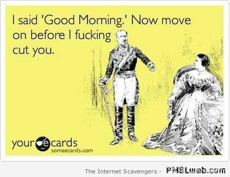 I said good morning sarcastic ecard at PMSLweb.com