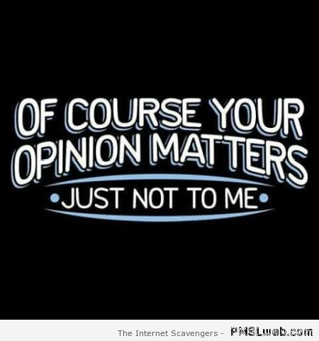 Of course your opinion matters quote – Daily humor at PMSLweb.com