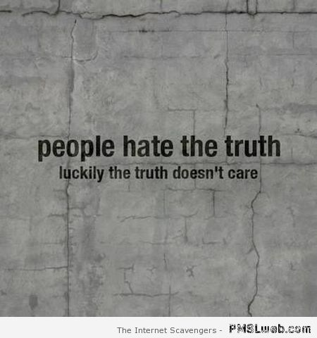 People hate the truth funny quote – Fun pics at PMSLweb.com