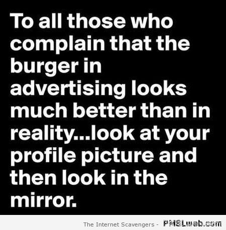 To those who complain about the burgers in advertisements at PMSLweb.com