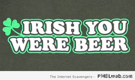 Irish you were beer at PMSLweb.com