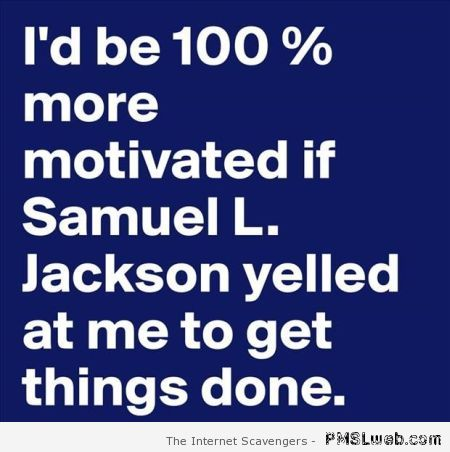 If Samuel L Jackson yelled at me to get things done quote at PMSLweb.com