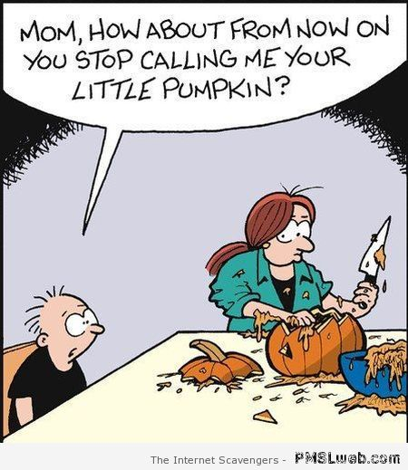 Stop calling me your little pumpkin cartoon at PMSLweb.com