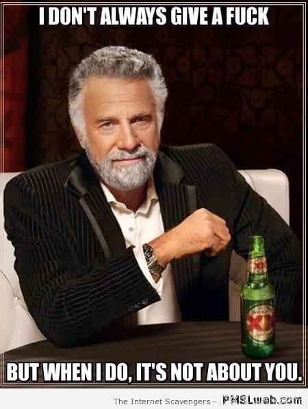 I don't always give a f*ck but when I do it's not about you at PMSLweb.com