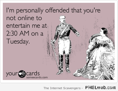 I'm personally offended that you are not online ecard at PMSLweb.com