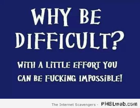 Why be difficult funny quote at PMSLweb.com