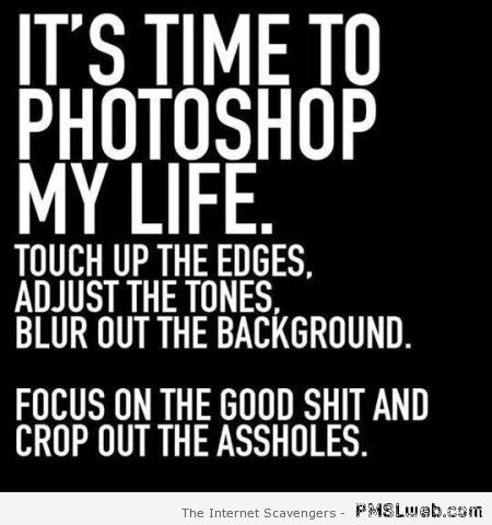 It's time to photoshop my life quote at PMSLweb.com