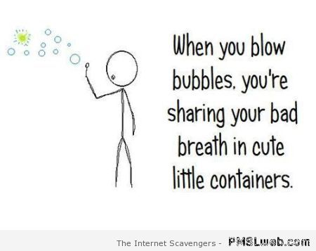 When you blow bubbles funny quote at PMSLweb.com