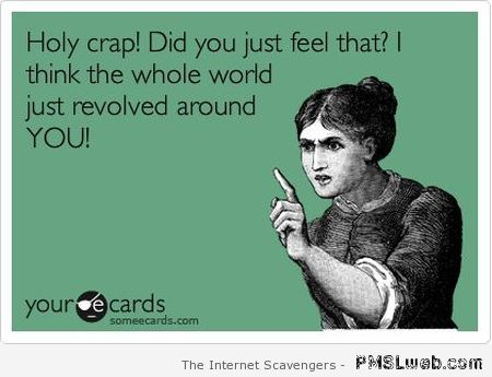 The world revolved around you – Daily humor at PMSLweb.com