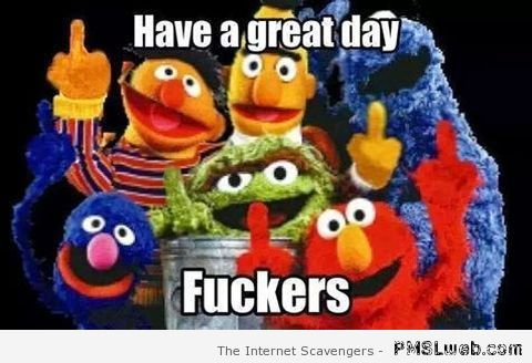 Have a great day f*ckers sesame street meme – Sarcastic TGIF collection at PMSLweb.com