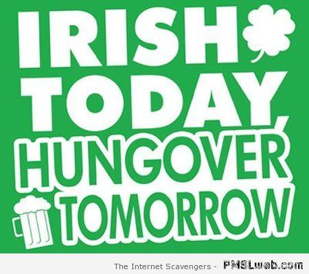 Irish today hungover tomorrow – Funny St Patrick pictures at PMSLweb.com