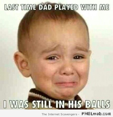 Last time dad played with me meme at PMSLweb.com