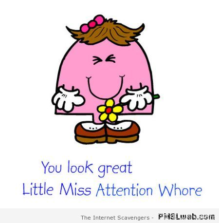 Little Miss Attention whore – Bad language humor at PMSLweb.com