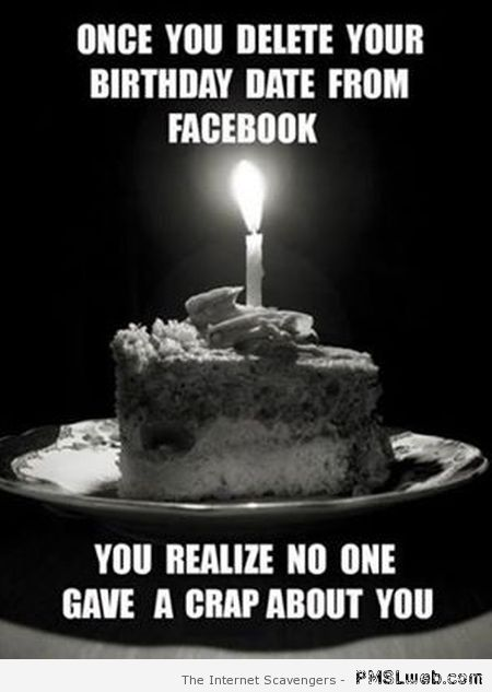 Once you delete your birthday date from Facebook meme at PMSLweb.com