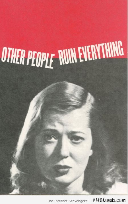 Other people ruin everything – Daily sarcasm at PMSLweb.com