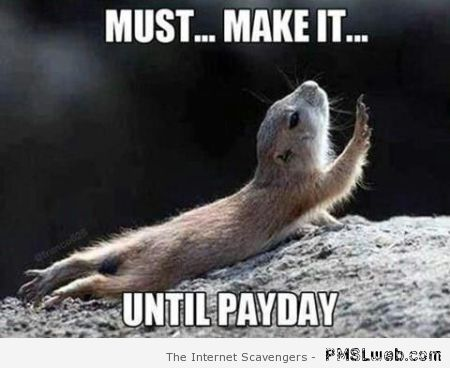 Must make it until payday meme at PMSLweb.com