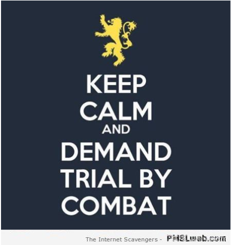 Keep calm and demand trial by combat at PMSLweb.com