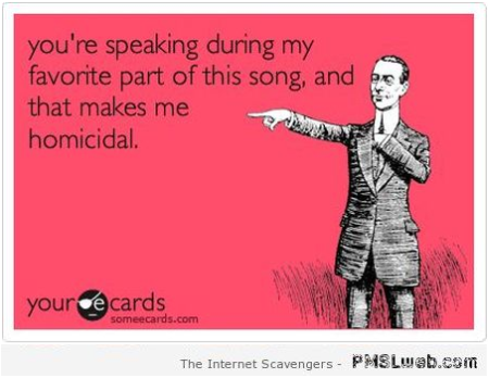 You're speaking during my favorite part of the song ecard at PMSLweb.com