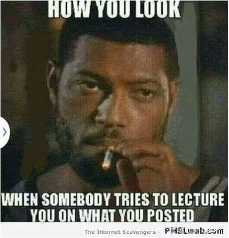 How you look when someone tries to lecture you meme at PMSLweb.com