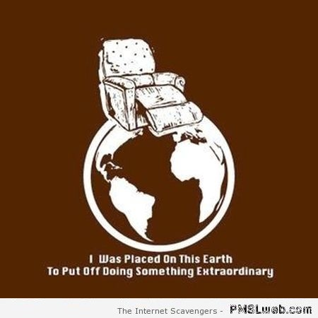 I was placed on earth to put off doing something extraordinary at PMSLweb.com