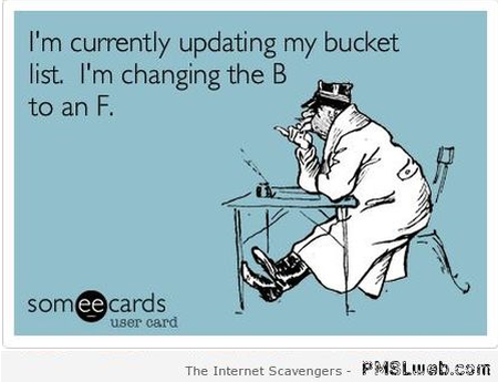 I'm updating my bucket list sarcastic ecard at PMSLweb.com