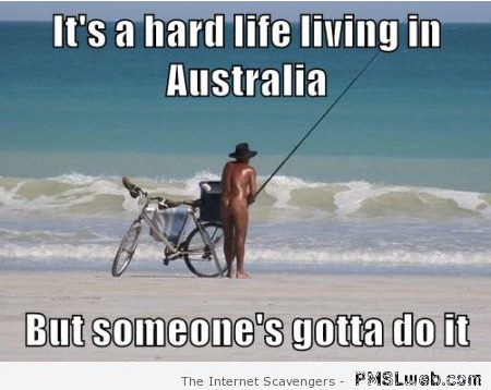 It's a hard life living in Australia meme at PMSLweb.com