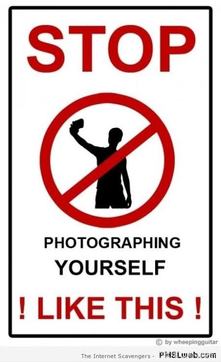 Funny stop taking selfies sign – Hump day playtime at PMSLweb.com