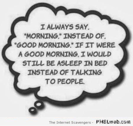 4 I Always Say Morning Instead Of Good Morning Funny Quote Pmslweb