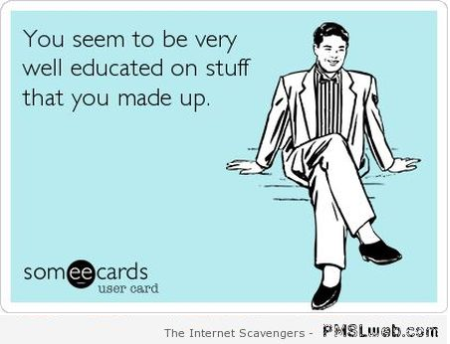 You seem to be very well educated sarcastic ecard at PMSLweb.com