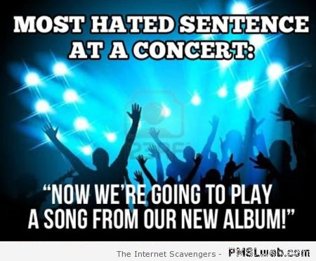 Most hated sentence at a concert meme at PMSLweb.com