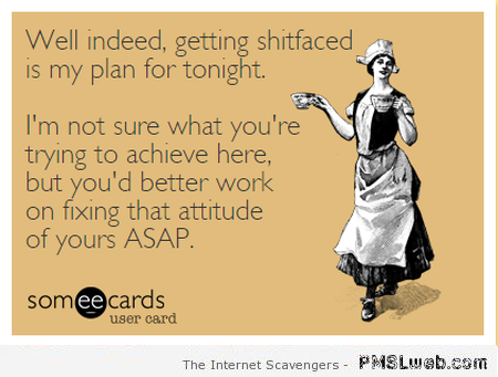 Getting shitfaced is my plan for the weekend ecard at PMSLweb.com