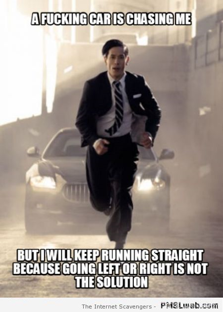 A car is chasing me sarcastic meme at PMSLweb.com