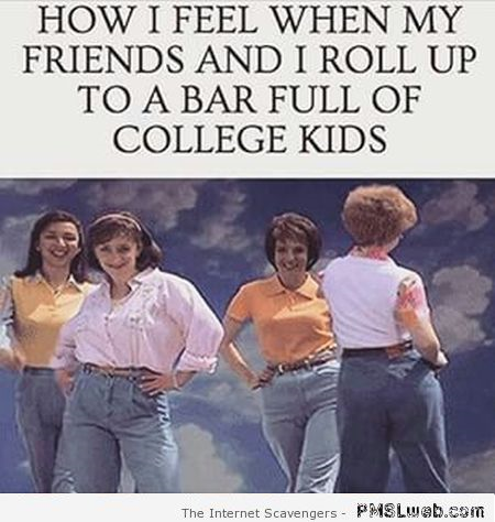 Funny when my friends and I roll up to a bar full of college kids at PMSLweb.com