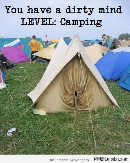 You have a dirty mind level camping at PMSLweb.com