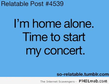 Home alone time to start my concert funny quote at PMSLweb.com