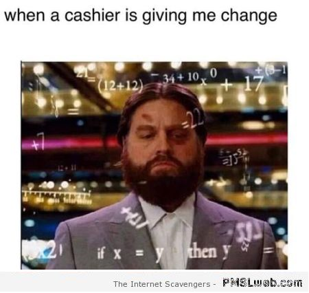 When a cashier is giving me change humor at PMSLweb.com