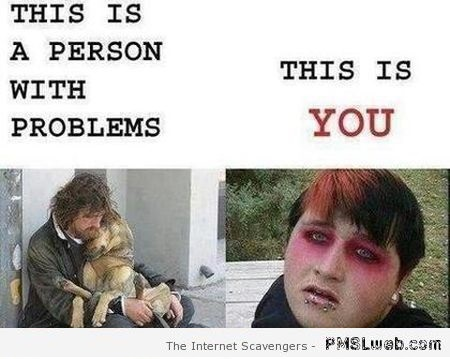 A person with problems vs you humor at PMSLweb.com