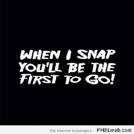 When I snap you'll be the first to go – Bitchy and sarcastic at PMSLweb.com