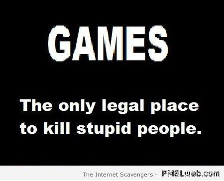 Games and stupid people funny quote at PMSLweb.com
