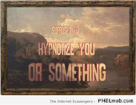 Art is supposed to hypnotize you humor at PMSLweb.com