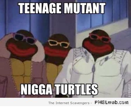 Teenage mutant nigga turtles meme at PMSLweb.com