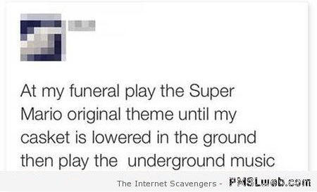 Playing Mario Bros theme at my funeral humor at PMSLweb.com